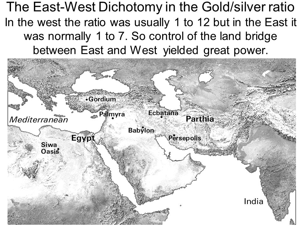 The East-West Dichotomy in the Gold/silver ratio In the west the ratio was usually 1 to 12 but in the East it was normally 1 to 7.