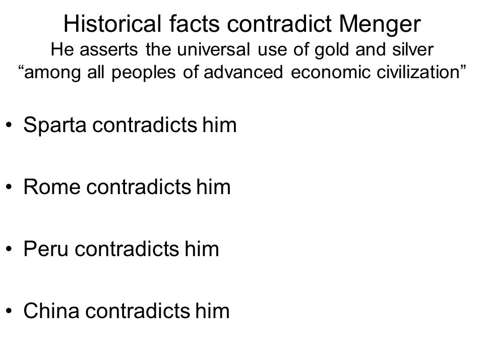 Historical facts contradict Menger He asserts the universal use of gold and silver among all peoples of advanced economic civilization Sparta contradicts him Rome contradicts him Peru contradicts him China contradicts him