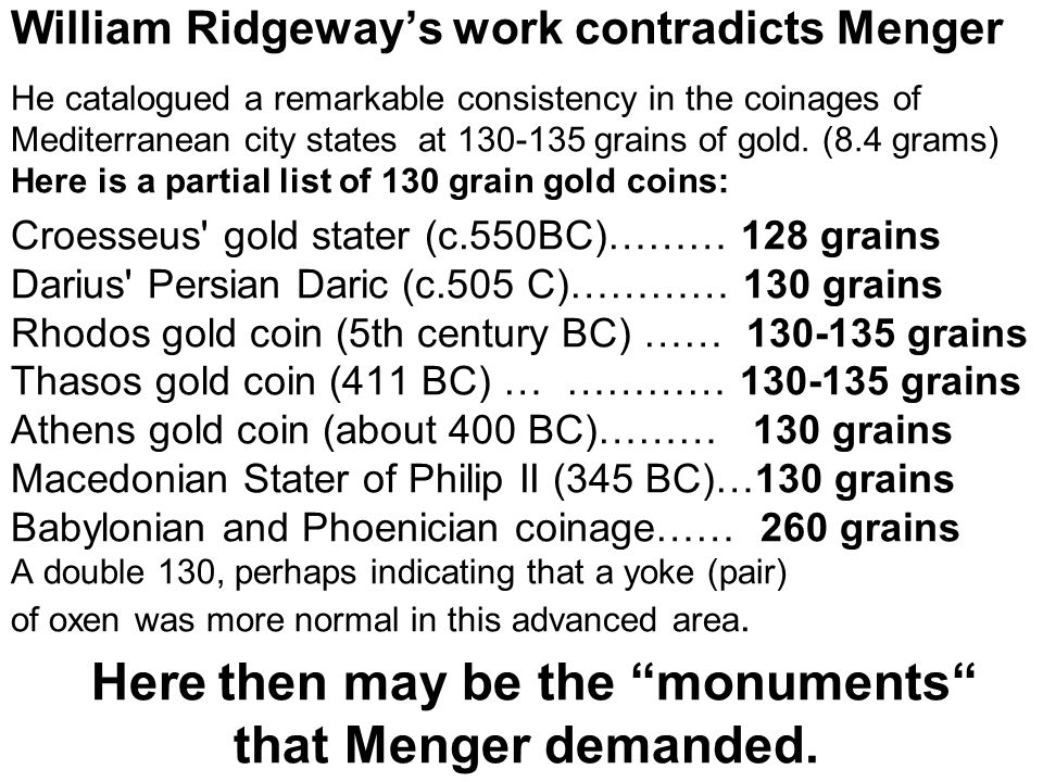 William Ridgeway's work contradicts Menger He catalogued a remarkable consistency in the coinages of Mediterranean city states at 130-135 grains of gold.