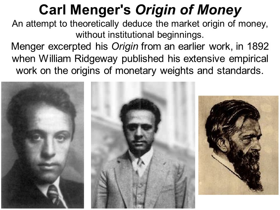 Carl Menger s Origin of Money An attempt to theoretically deduce the market origin of money, without institutional beginnings.