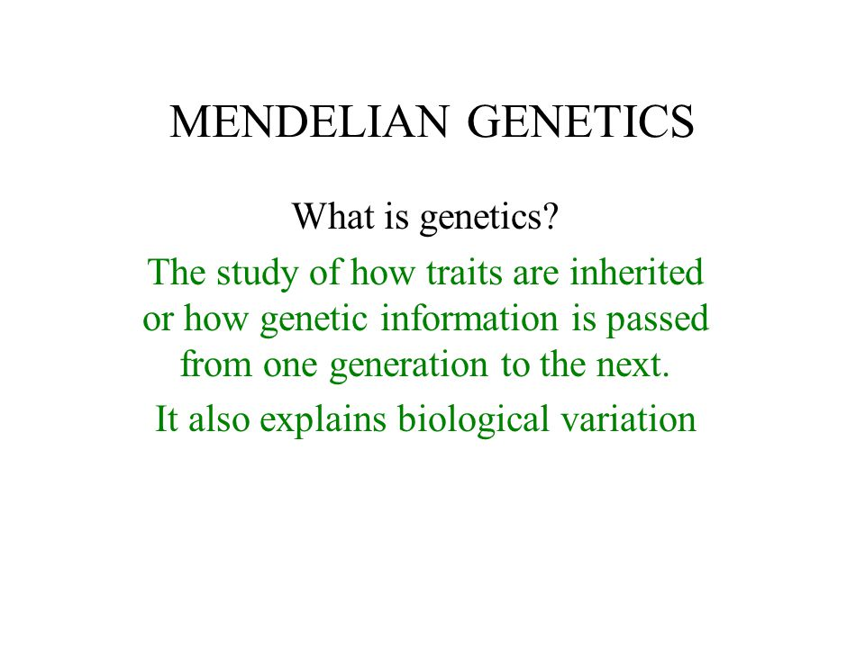 MENDELIAN GENETICS What is genetics? The study of how traits are inherited or how genetic information is passed from one generation to the next. It al
