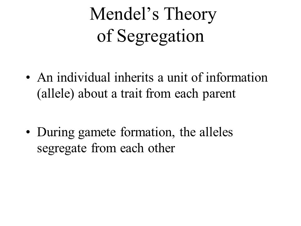 Mendel's Theory of Segregation An individual inherits a unit of information (allele) about a trait from each parent During gamete formation, the allel