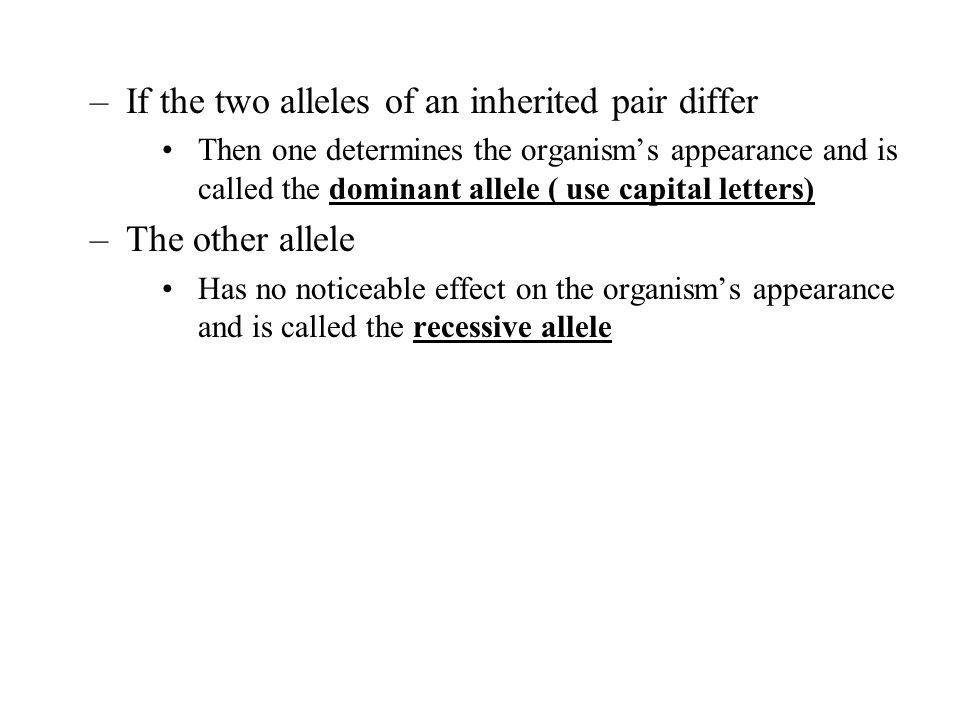 –If the two alleles of an inherited pair differ Then one determines the organism's appearance and is called the dominant allele ( use capital letters)