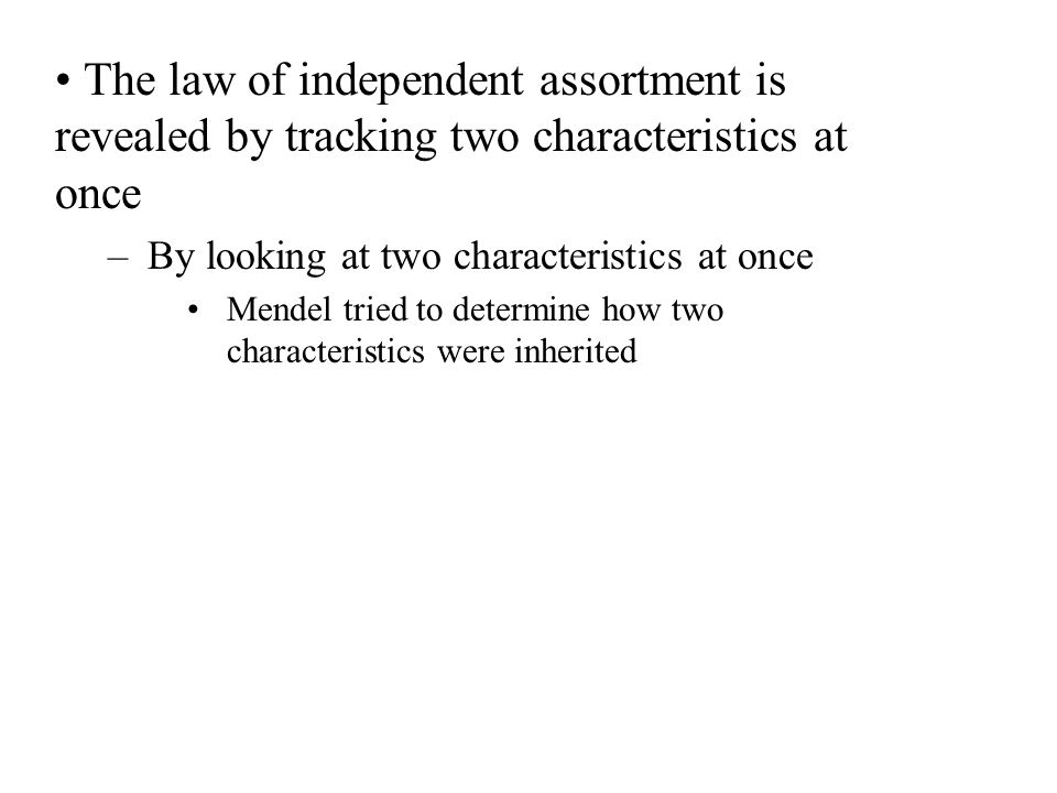 The law of independent assortment is revealed by tracking two characteristics at once –By looking at two characteristics at once Mendel tried to deter
