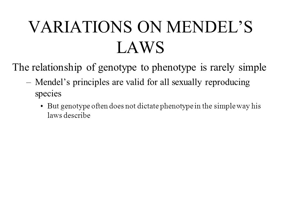 VARIATIONS ON MENDEL'S LAWS The relationship of genotype to phenotype is rarely simple –Mendel's principles are valid for all sexually reproducing spe