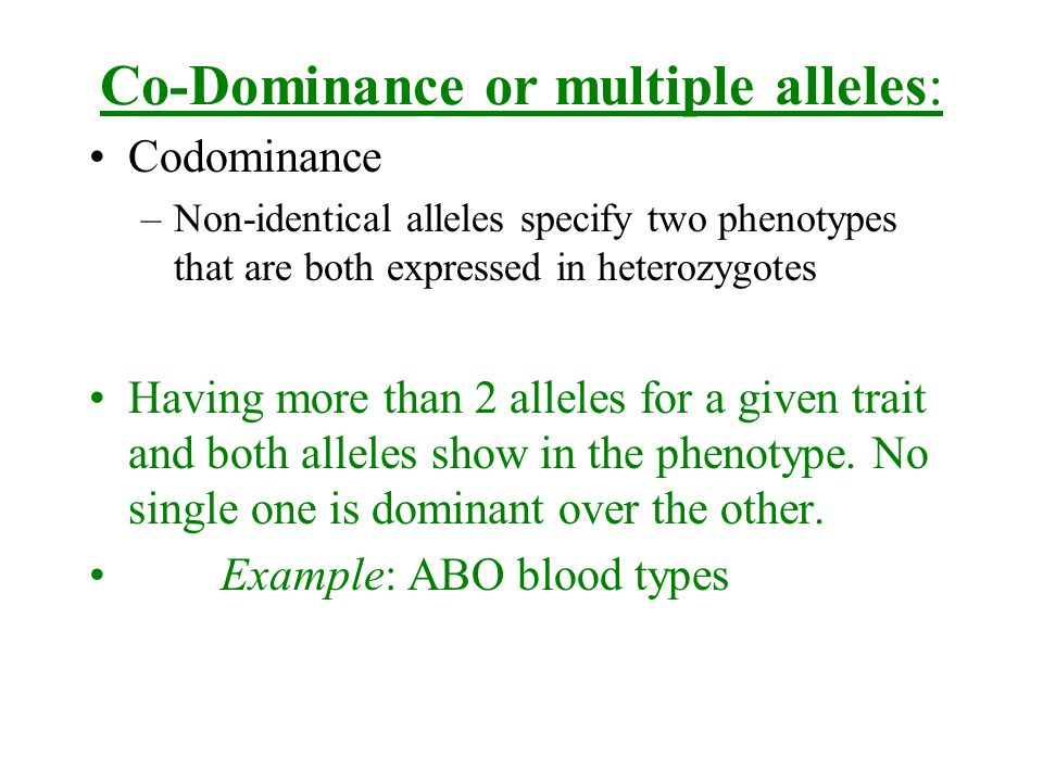 Co-Dominance or multiple alleles: Codominance –Non-identical alleles specify two phenotypes that are both expressed in heterozygotes Having more than