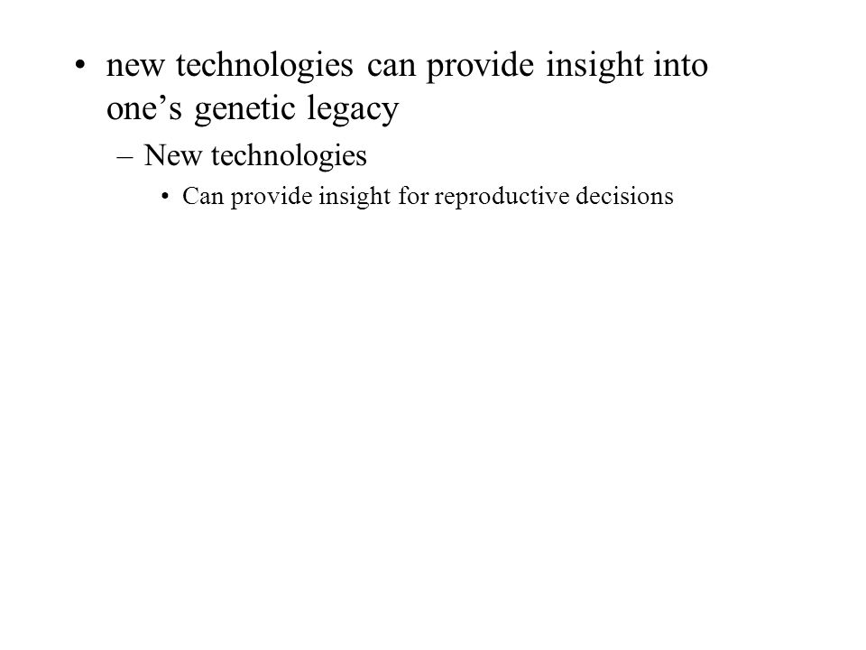 new technologies can provide insight into one's genetic legacy –New technologies Can provide insight for reproductive decisions