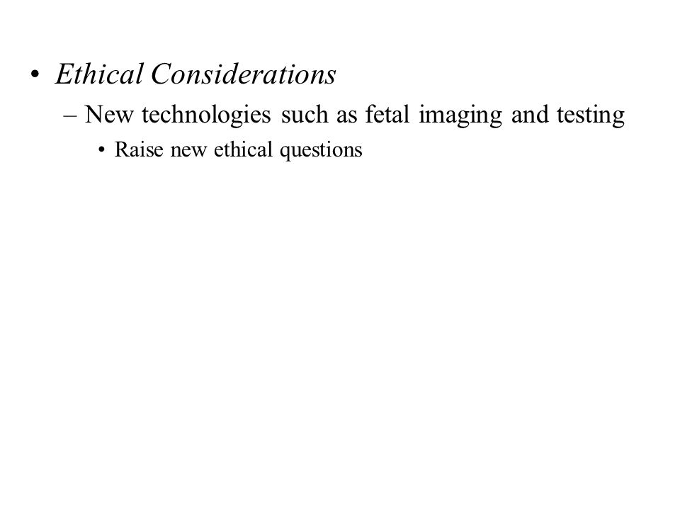 Ethical Considerations –New technologies such as fetal imaging and testing Raise new ethical questions