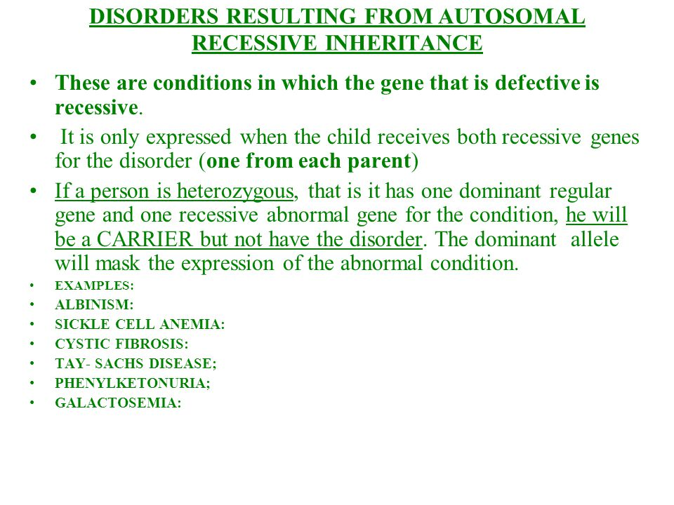DISORDERS RESULTING FROM AUTOSOMAL RECESSIVE INHERITANCE These are conditions in which the gene that is defective is recessive. It is only expressed w