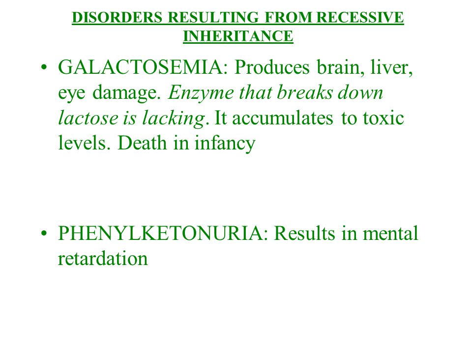 DISORDERS RESULTING FROM RECESSIVE INHERITANCE GALACTOSEMIA: Produces brain, liver, eye damage. Enzyme that breaks down lactose is lacking. It accumul
