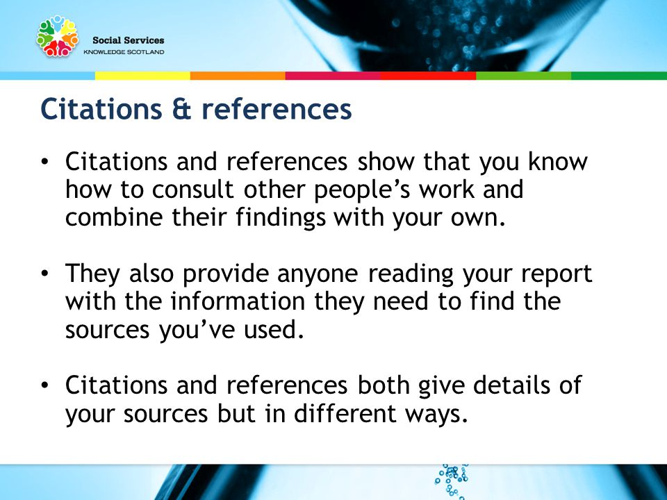 Citations & references Citations and references show that you know how to consult other people's work and combine their findings with your own.