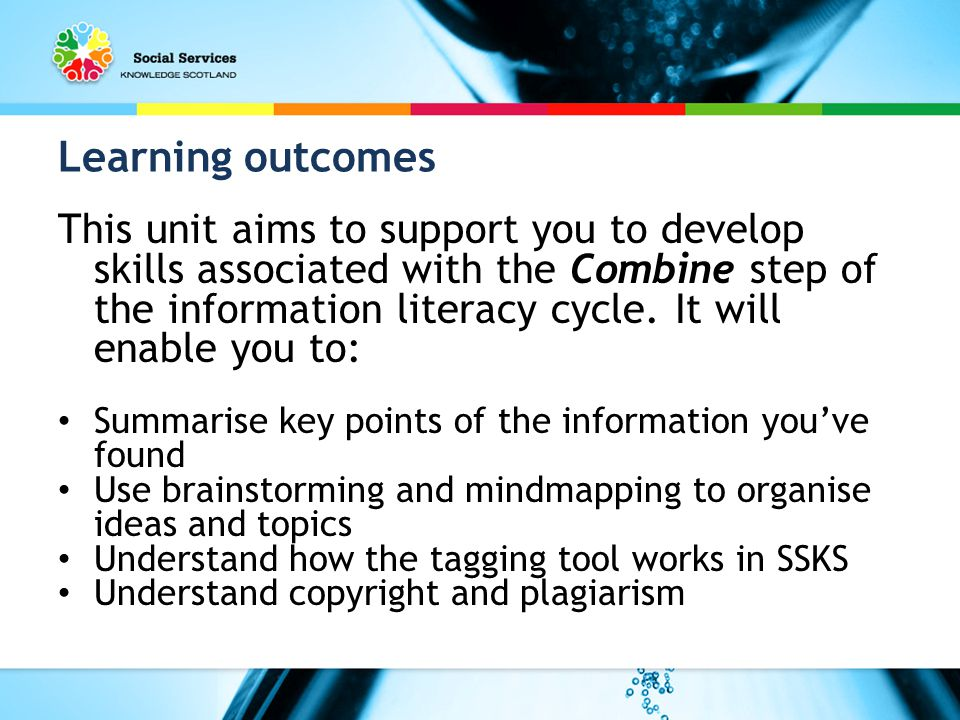 Learning outcomes This unit aims to support you to develop skills associated with the Combine step of the information literacy cycle.
