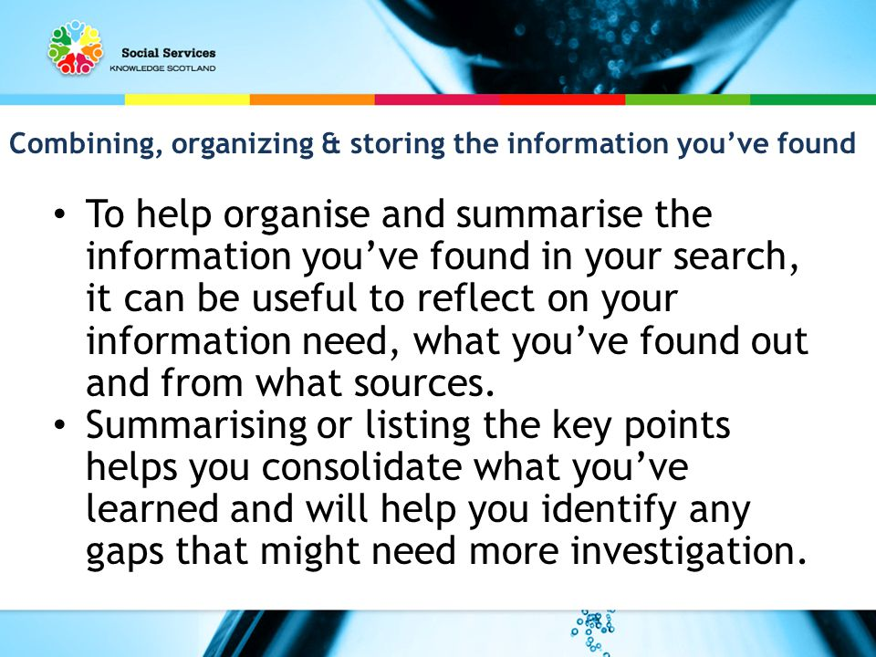 Combining, organizing & storing the information you've found To help organise and summarise the information you've found in your search, it can be useful to reflect on your information need, what you've found out and from what sources.