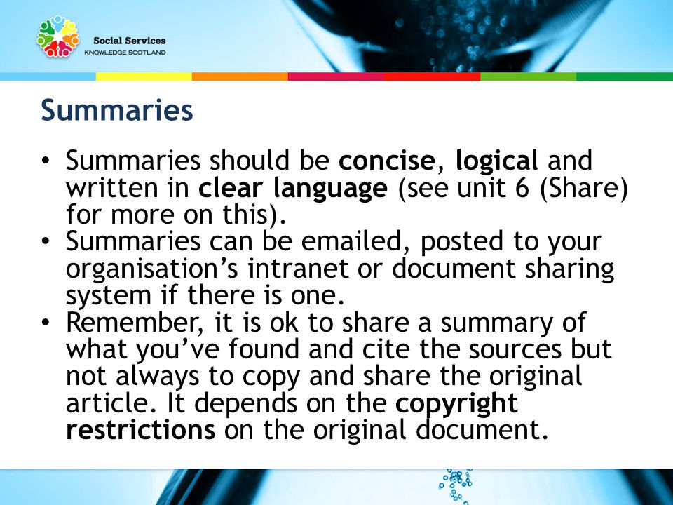Summaries Summaries should be concise, logical and written in clear language (see unit 6 (Share) for more on this).