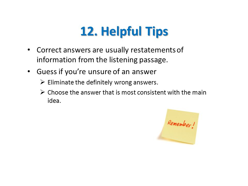 12. Helpful Tips Correct answers are usually restatements of information from the listening passage. Guess if you're unsure of an answer  Eliminate t