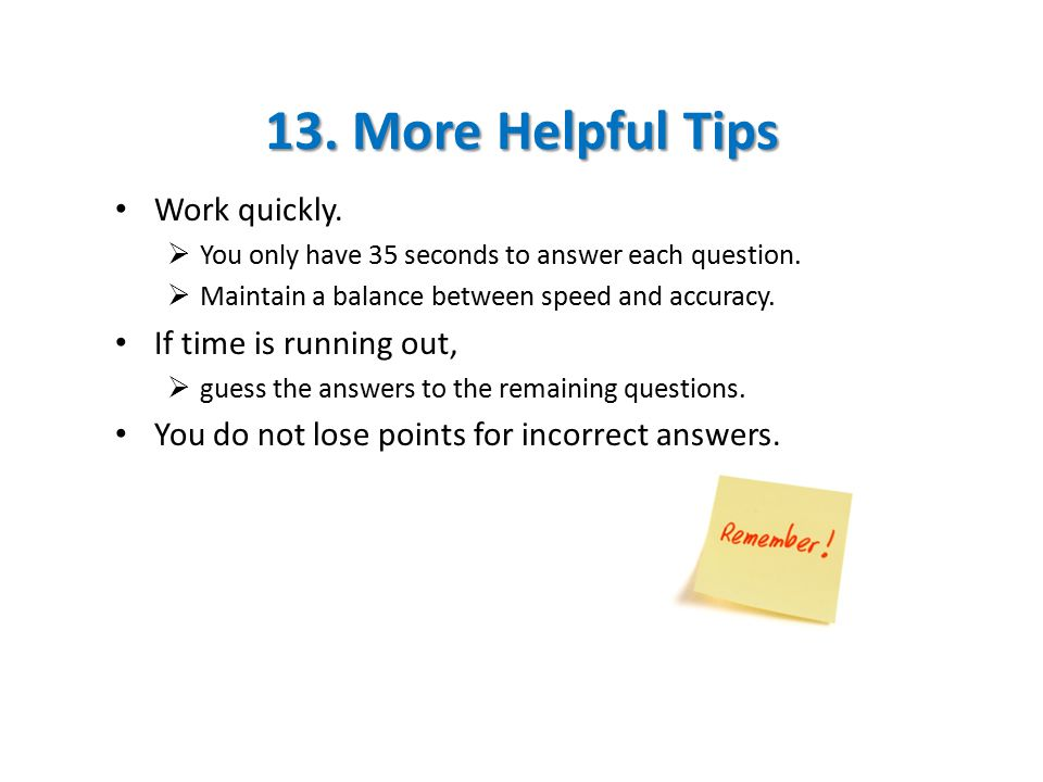 13. More Helpful Tips Work quickly.  You only have 35 seconds to answer each question.