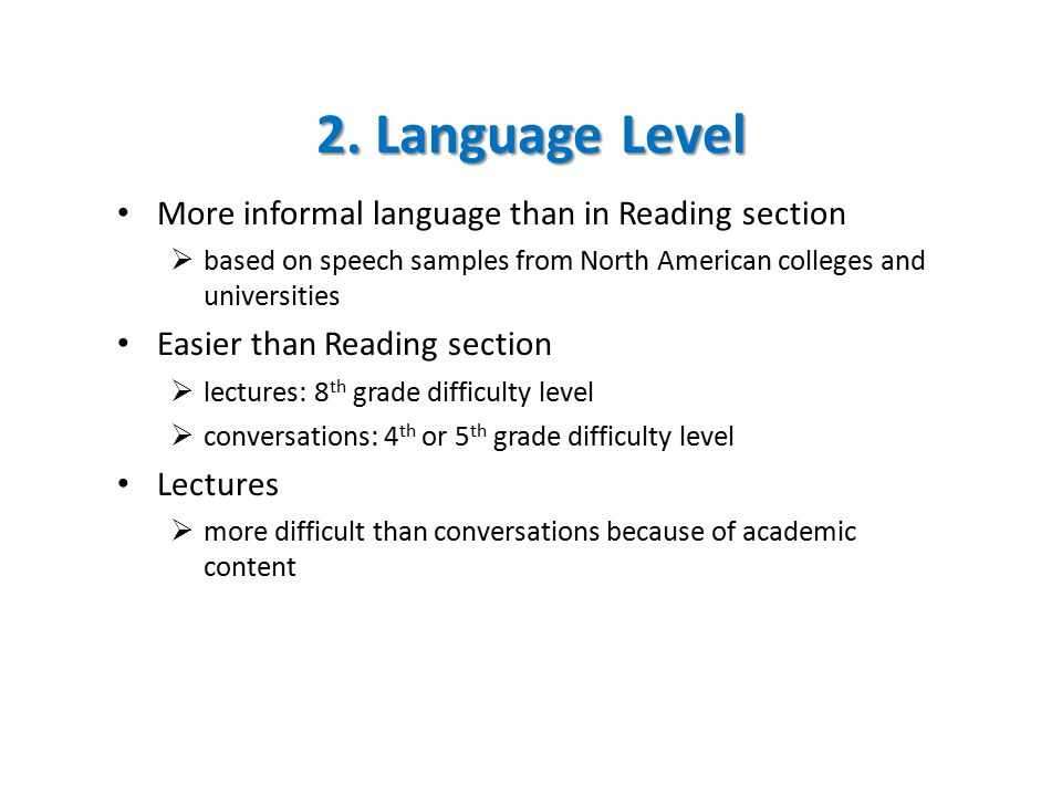 2. Language Level More informal language than in Reading section  based on speech samples from North American colleges and universities Easier than R