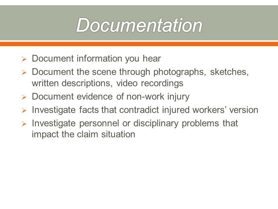  Document information you hear  Document the scene through photographs, sketches, written descriptions, video recordings  Document evidence of non-work injury  Investigate facts that contradict injured workers' version  Investigate personnel or disciplinary problems that impact the claim situation