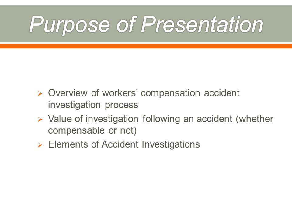  Overview of workers' compensation accident investigation process  Value of investigation following an accident (whether compensable or not)  Elements of Accident Investigations