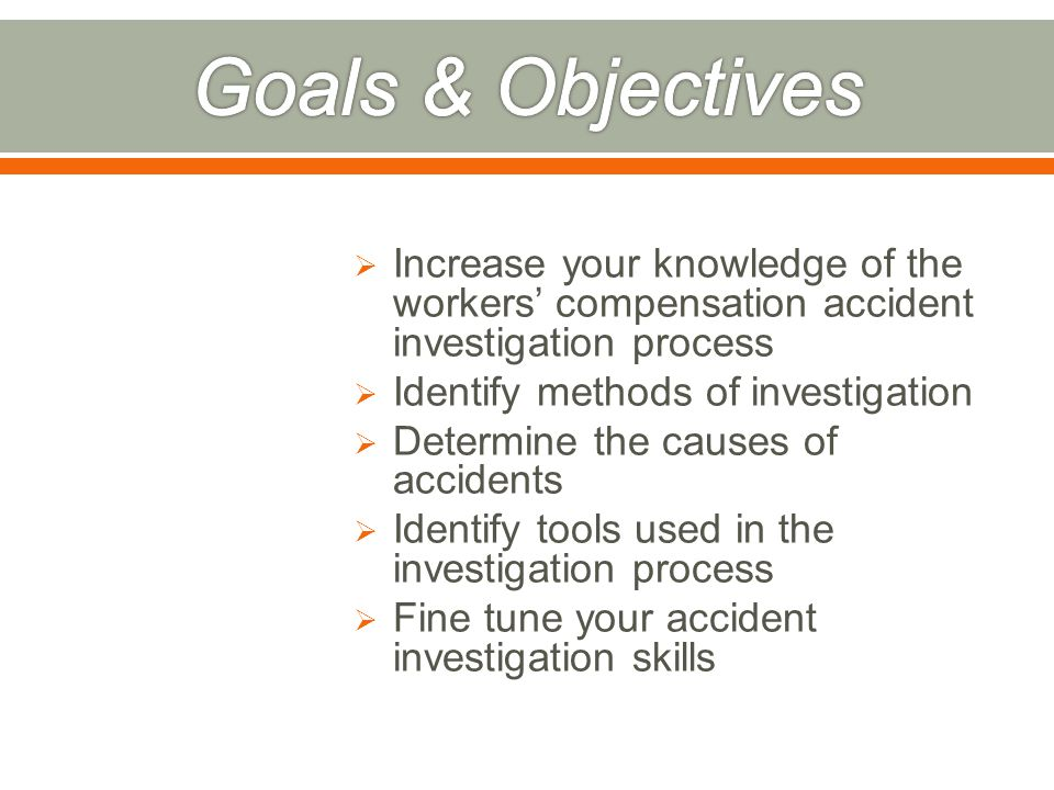 Increase your knowledge of the workers' compensation accident investigation process  Identify methods of investigation  Determine the causes of accidents  Identify tools used in the investigation process  Fine tune your accident investigation skills
