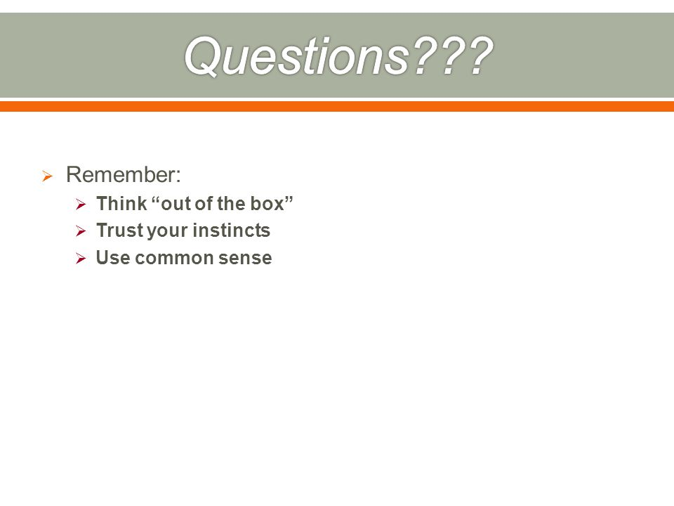  Remember:  Think out of the box  Trust your instincts  Use common sense