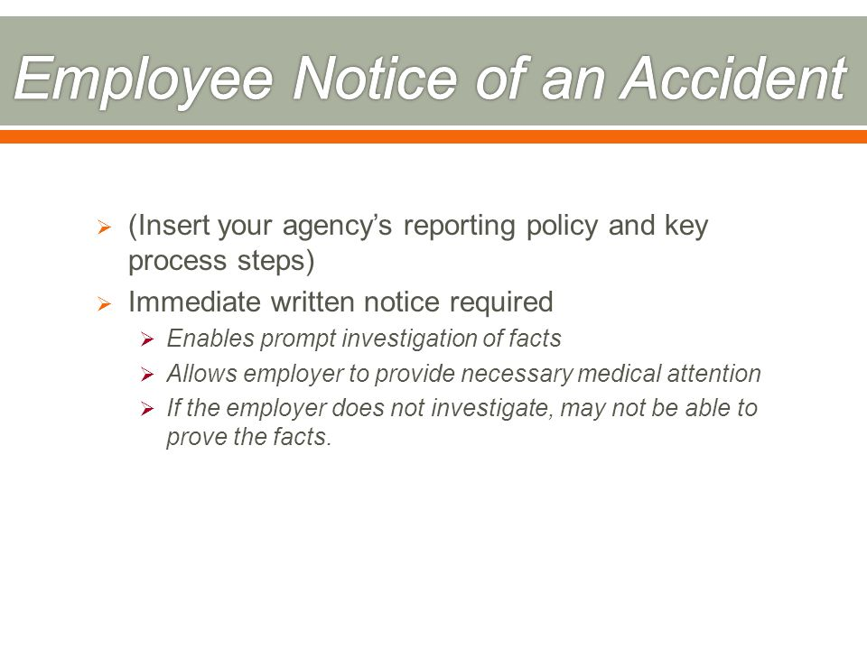  (Insert your agency's reporting policy and key process steps)  Immediate written notice required  Enables prompt investigation of facts  Allows employer to provide necessary medical attention  If the employer does not investigate, may not be able to prove the facts.