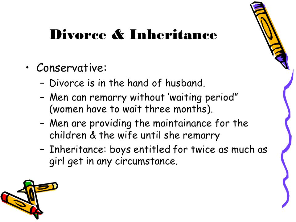 """Divorce & Inheritance Conservative: –Divorce is in the hand of husband. –Men can remarry without 'waiting period"""" (women have to wait three months). –"""