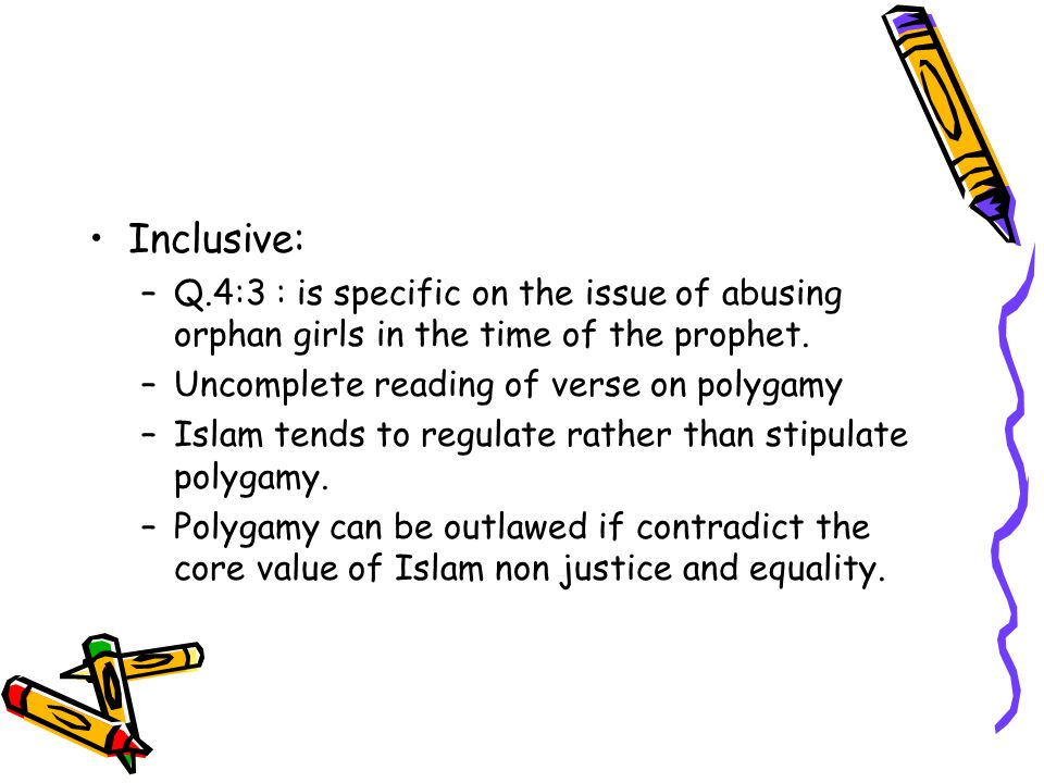 Inclusive: –Q.4:3 : is specific on the issue of abusing orphan girls in the time of the prophet. –Uncomplete reading of verse on polygamy –Islam tends