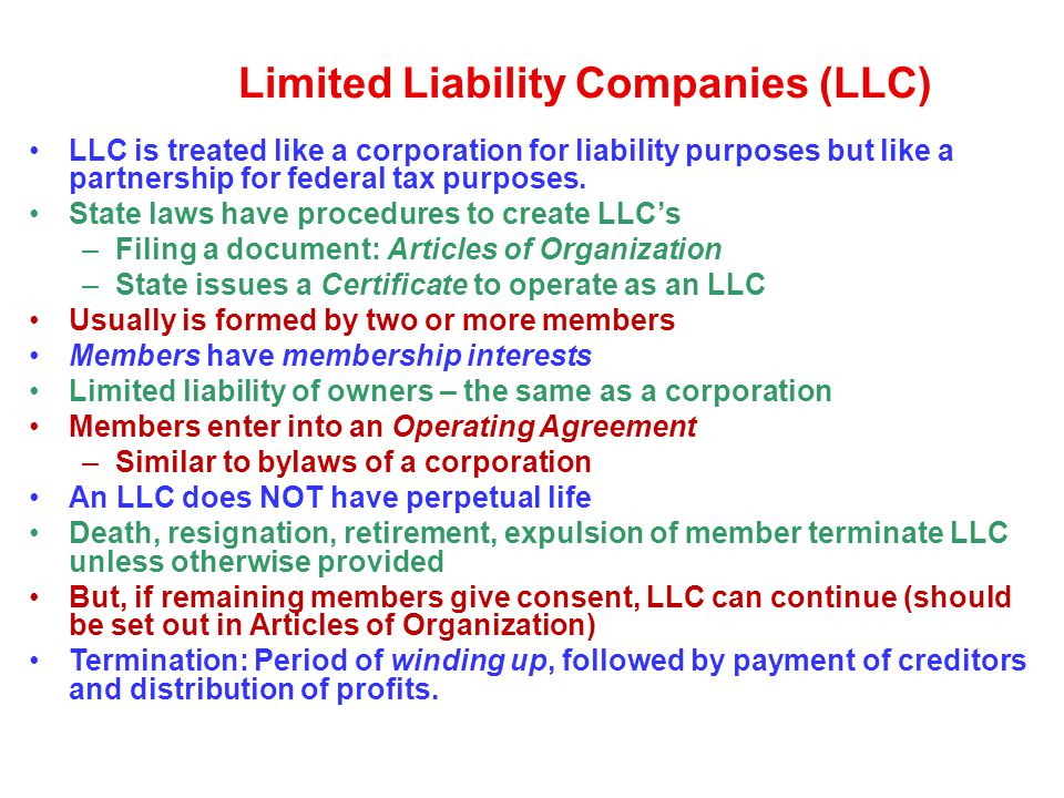 Limited Liability Companies (LLC) LLC is treated like a corporation for liability purposes but like a partnership for federal tax purposes. State laws