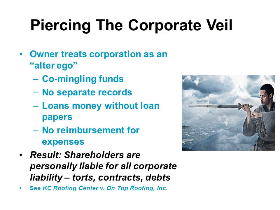 """Piercing The Corporate Veil Owner treats corporation as an """"alter ego"""" –Co-mingling funds –No separate records –Loans money without loan papers –No re"""