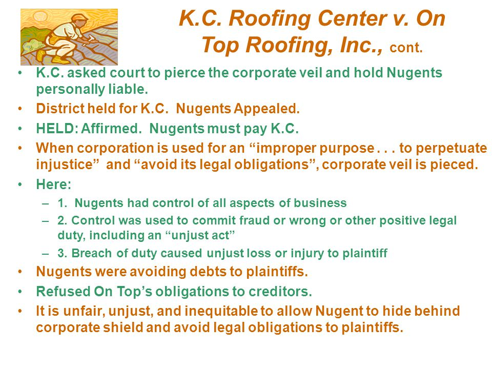 K.C. Roofing Center v. On Top Roofing, Inc., cont. K.C. asked court to pierce the corporate veil and hold Nugents personally liable. District held for