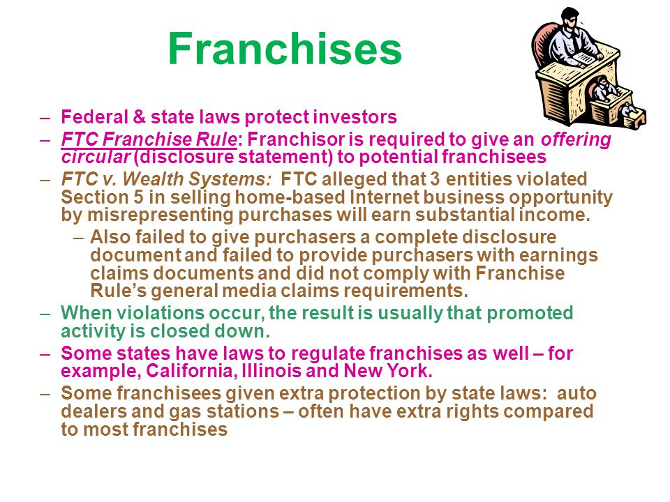 Franchises –Federal & state laws protect investors –FTC Franchise Rule: Franchisor is required to give an offering circular (disclosure statement) to