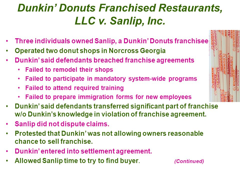 Dunkin' Donuts Franchised Restaurants, LLC v. Sanlip, Inc. Three individuals owned Sanlip, a Dunkin' Donuts franchisee. Operated two donut shops in No