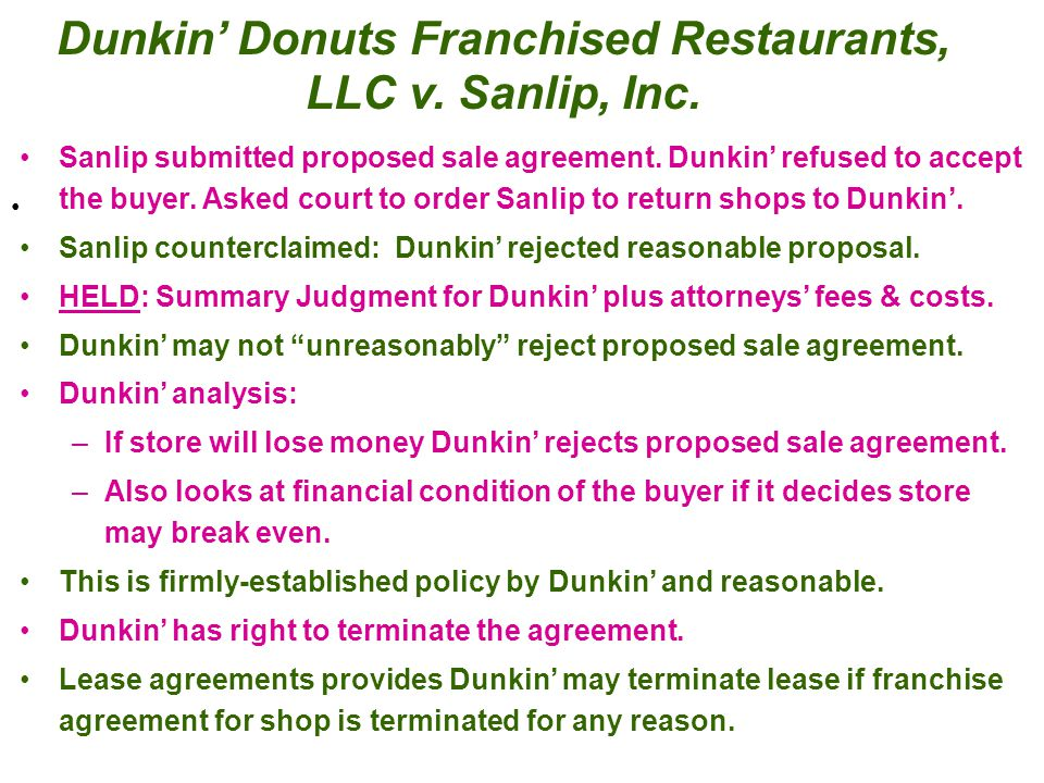 Dunkin' Donuts Franchised Restaurants, LLC v. Sanlip, Inc. Sanlip submitted proposed sale agreement. Dunkin' refused to accept the buyer. Asked court