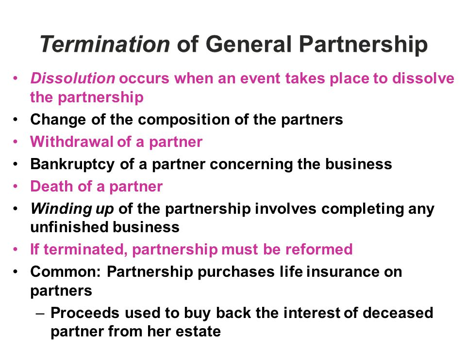 Termination of General Partnership Dissolution occurs when an event takes place to dissolve the partnership Change of the composition of the partners