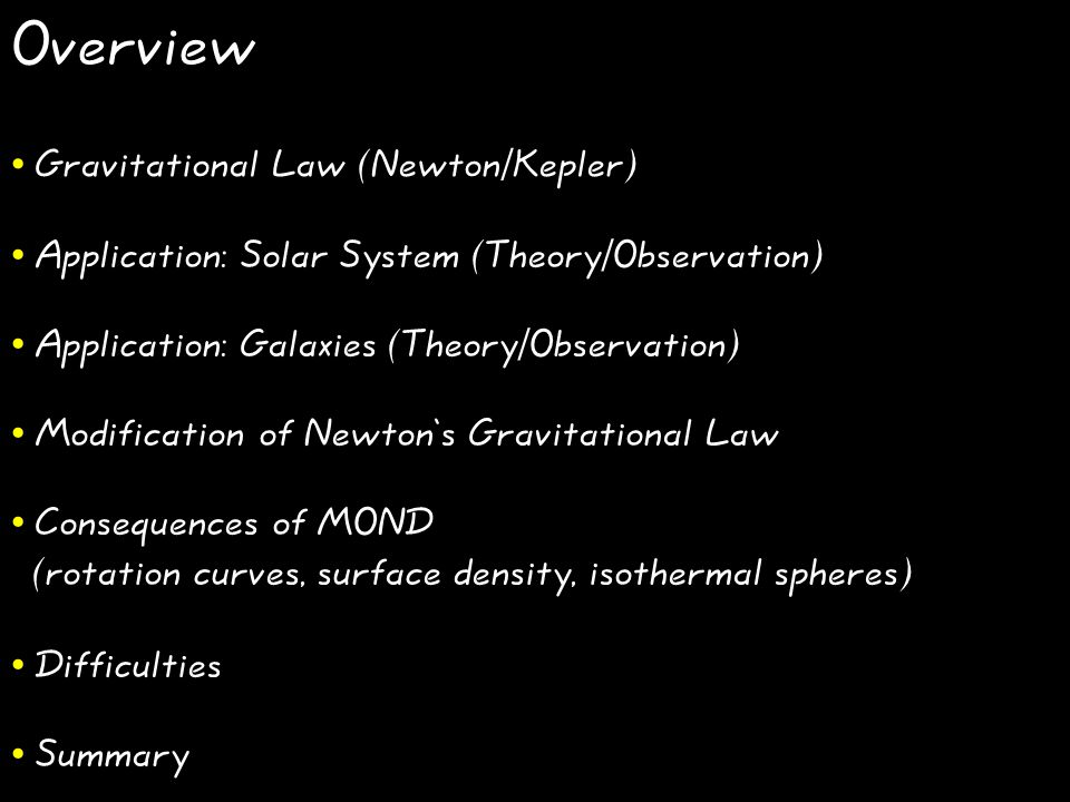 Overview Gravitational Law (Newton/Kepler) Application: Solar System (Theory/Observation) Application: Galaxies (Theory/Observation) Modification of Newton's Gravitational Law Consequences of MOND (rotation curves, surface density, isothermal spheres) Difficulties Summary