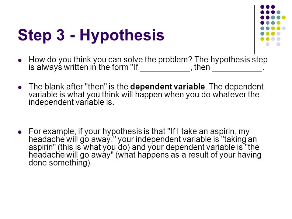 Step 3 - Hypothesis How do you think you can solve the problem? The hypothesis step is always written in the form