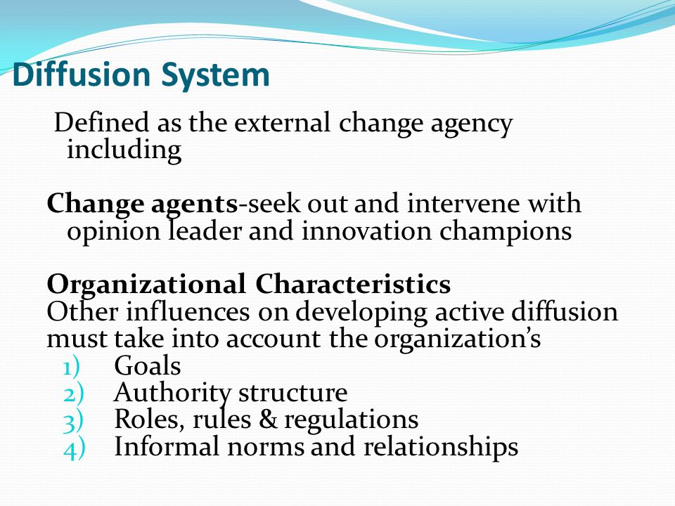 Diffusion System Defined as the external change agency including Change agents-seek out and intervene with opinion leader and innovation champions Org