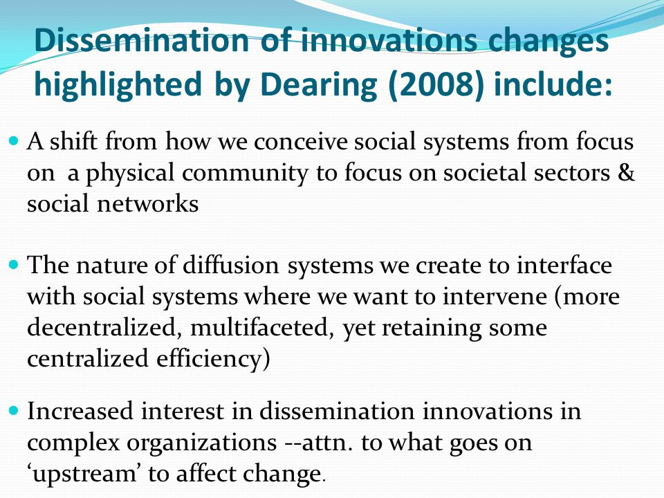 Dissemination of innovations changes highlighted by Dearing (2008) include: A shift from how we conceive social systems from focus on a physical commu