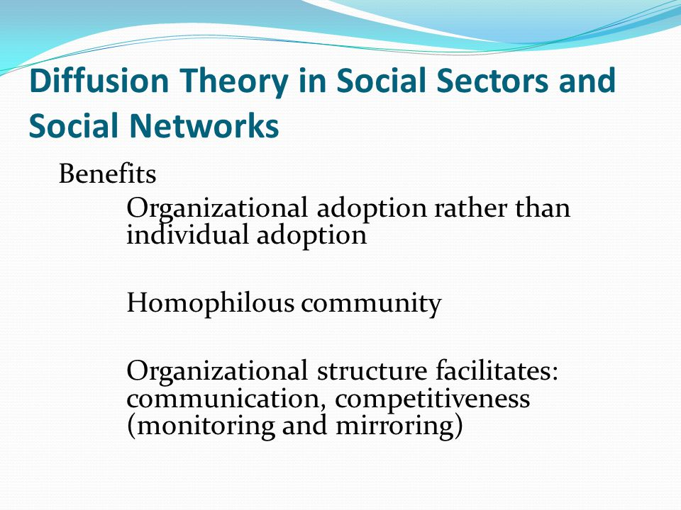 Diffusion Theory in Social Sectors and Social Networks Benefits Organizational adoption rather than individual adoption Homophilous community Organizational structure facilitates: communication, competitiveness (monitoring and mirroring)