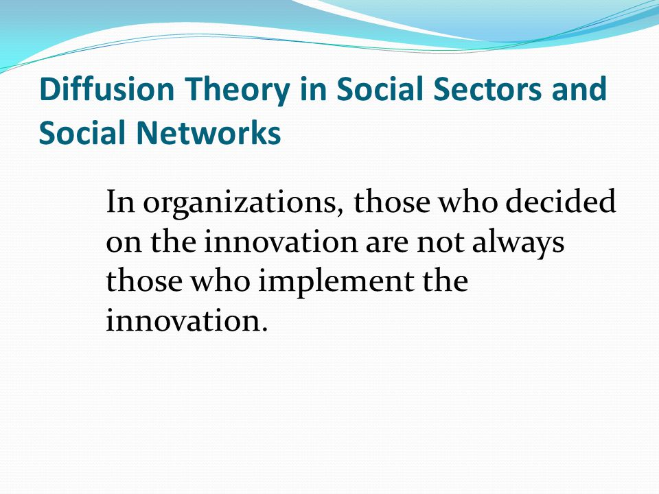 Diffusion Theory in Social Sectors and Social Networks In organizations, those who decided on the innovation are not always those who implement the innovation.