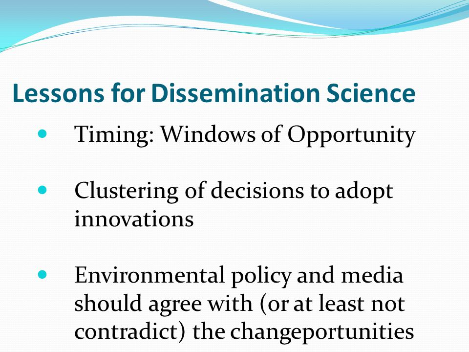 Lessons for Dissemination Science Timing: Windows of Opportunity Clustering of decisions to adopt innovations Environmental policy and media should agree with (or at least not contradict) the changeportunities