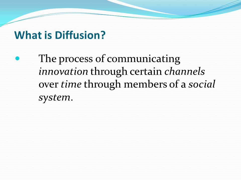 What is Diffusion? The process of communicating innovation through certain channels over time through members of a social system.