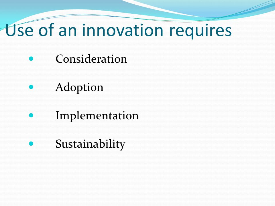 Use of an innovation requires Consideration Adoption Implementation Sustainability