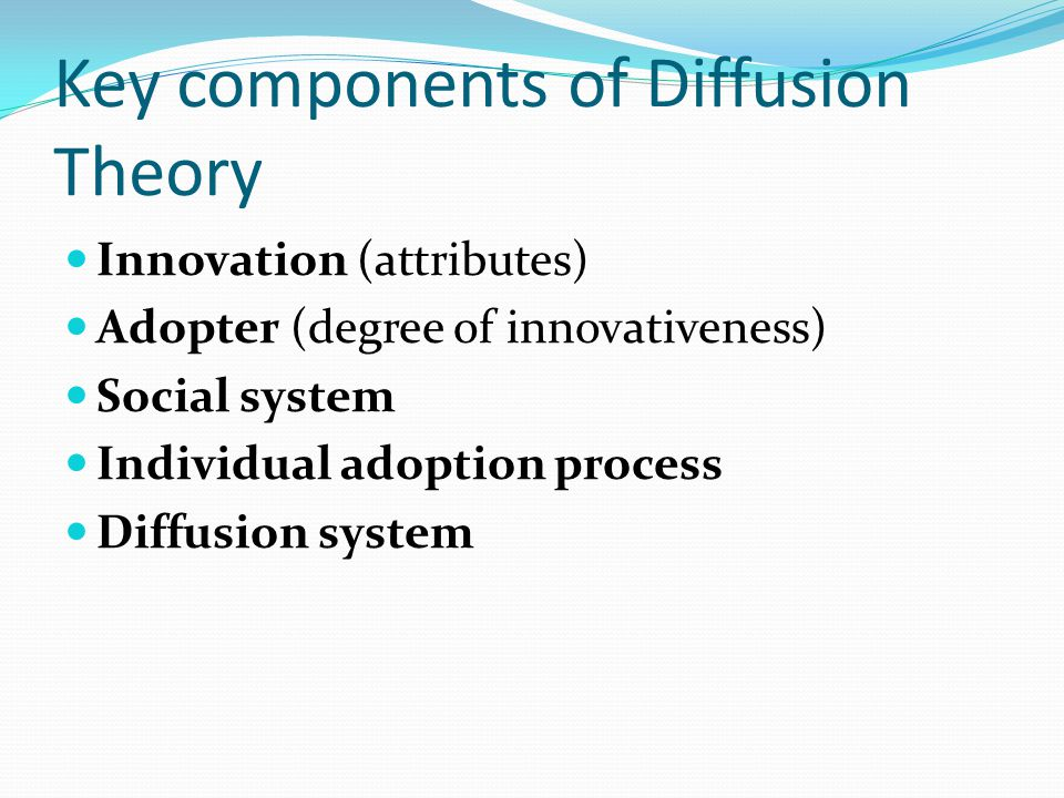 Key components of Diffusion Theory Innovation (attributes) Adopter (degree of innovativeness) Social system Individual adoption process Diffusion syst