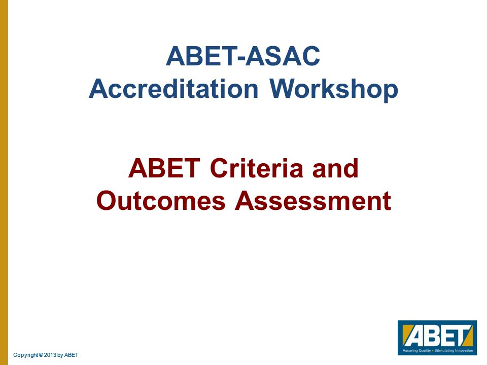 Copyright © 2013 by ABET 2  The document can be found on the ABET website (www.abet.org)  The General Criteria applies to all programs seeking accreditation under ASAC  In addition to the General Criteria, if there is program specific criteria for the type of program being considered, then the program will also be required to meet program specific criteria  Applicable Program Specific Criteria is determined by the program title  Currently there is no construction management program criteria in force.