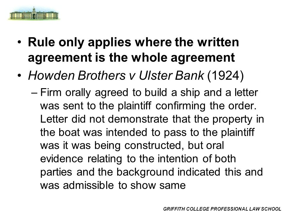 GRIFFITH COLLEGE PROFESSIONAL LAW SCHOOL Rule only applies where the written agreement is the whole agreement Howden Brothers v Ulster Bank (1924) –Firm orally agreed to build a ship and a letter was sent to the plaintiff confirming the order.