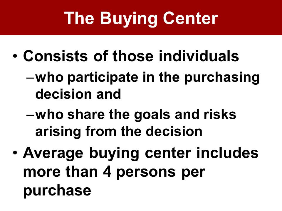 The Buying Center Consists of those individuals –who participate in the purchasing decision and –who share the goals and risks arising from the decision Average buying center includes more than 4 persons per purchase