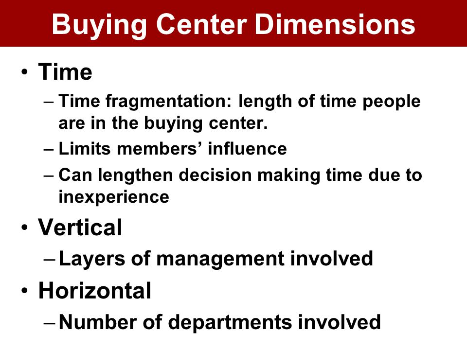 Buying Center Dimensions Time –Time fragmentation: length of time people are in the buying center.