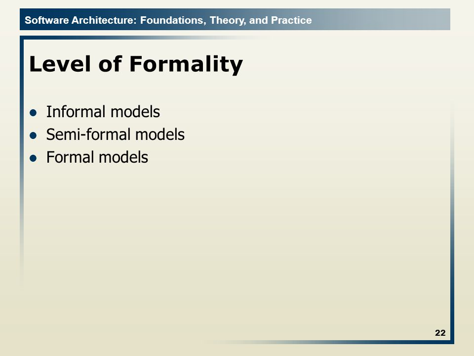 Software Architecture: Foundations, Theory, and Practice Level of Formality Informal models Semi-formal models Formal models 22